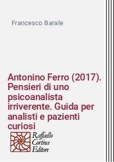 Antonino Ferro (2017). Pensieri di uno psicoanalista irriverente. Guida per analisti e pazienti curiosi