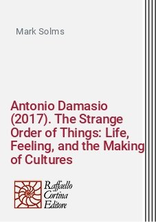 Antonio Damasio (2017). The Strange Order of Things: Life, Feeling, and the Making of Cultures