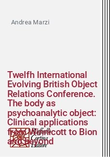 Twelfh International Evolving British Object Relations Conference. The body as psychoanalytic object: Clinical applications from Winnicott to Bion and beyond